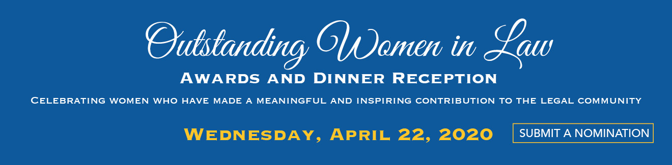 Outstanding Women in the Law: Awards and Dinner Reception. Celebrating Women Who Have Made a Meaningful and Inspiring Contribution to the Legal Community. Monday, April 22 at 5:30 p.m.