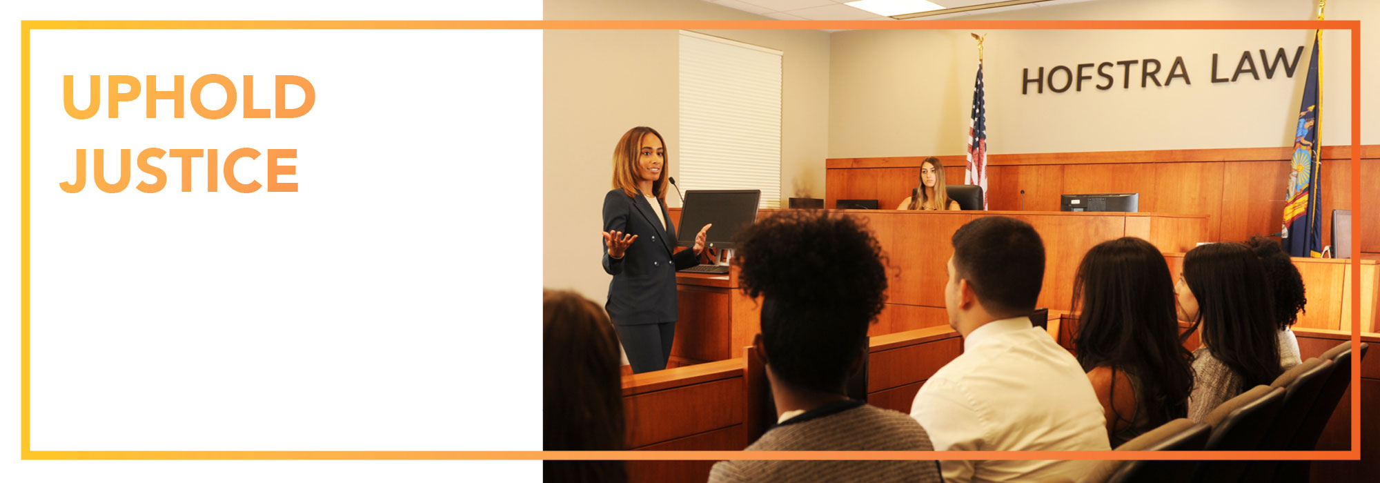 Uphold Justice. With a photo of law students talking in our Moot Courtroom.